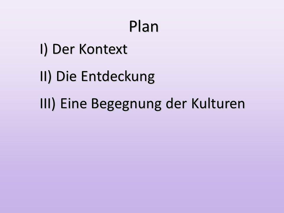 20/05/2010 Plan Plan I) Der Kontext II) Die Entdeckung III) Eine Begegnung der Kulturen