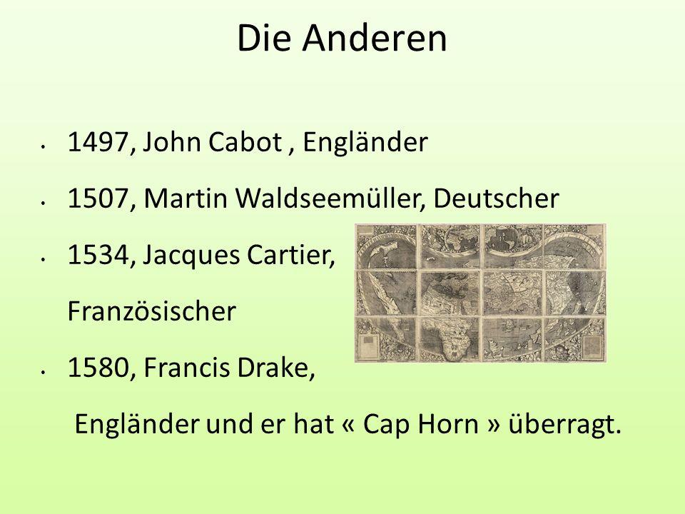 20/05/2010 Die Anderen 1497, John Cabot, Engländer 1507, Martin Waldseemüller, Deutscher 1534, Jacques Cartier, Französischer 1580, Francis Drake, Engländer und er hat « Cap Horn » überragt.