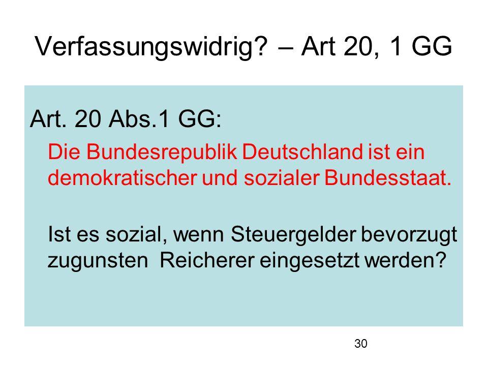 30 Verfassungswidrig? – Art 20, 1 GG Art. 20 Abs.1 GG: Die Bundesrepublik Deutschland ist ein demokratischer und sozialer Bundesstaat. Ist es sozial,