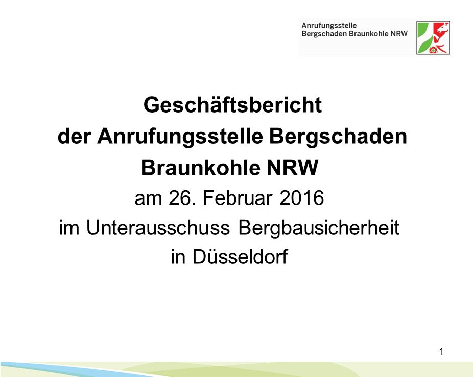 1 Geschäftsbericht der Anrufungsstelle Bergschaden Braunkohle NRW am 26. Februar 2016 im Unterausschuss Bergbausicherheit in Düsseldorf