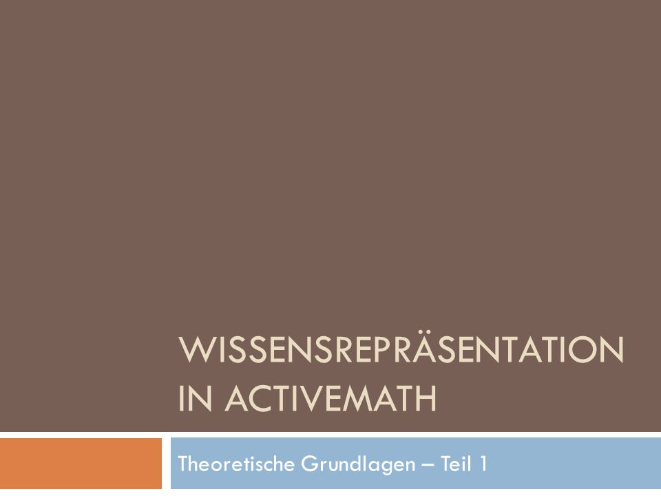 WISSENSREPRÄSENTATION IN ACTIVEMATH Theoretische Grundlagen – Teil 1