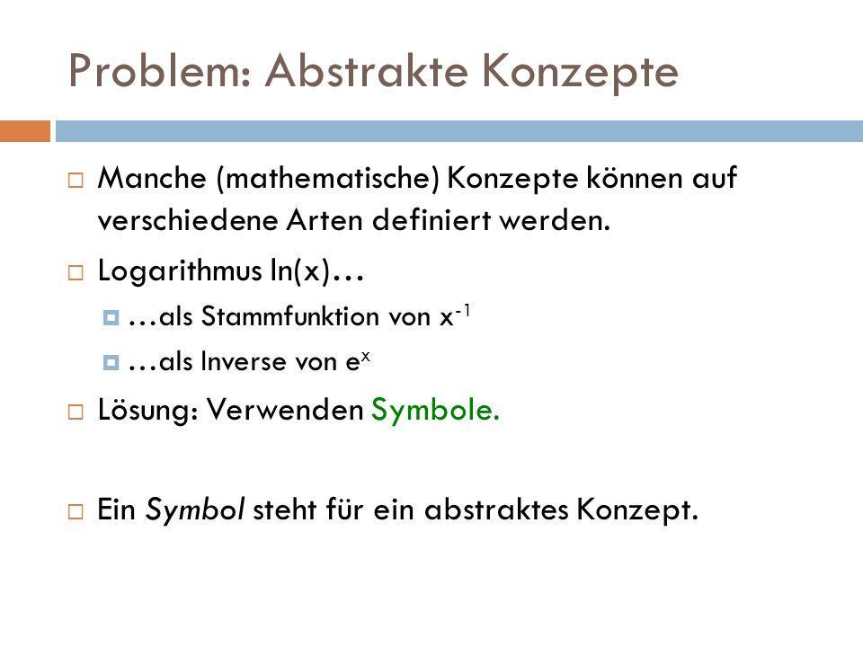 Problem: Abstrakte Konzepte  Manche (mathematische) Konzepte können auf verschiedene Arten definiert werden.  Logarithmus ln(x)…  …als Stammfunktio