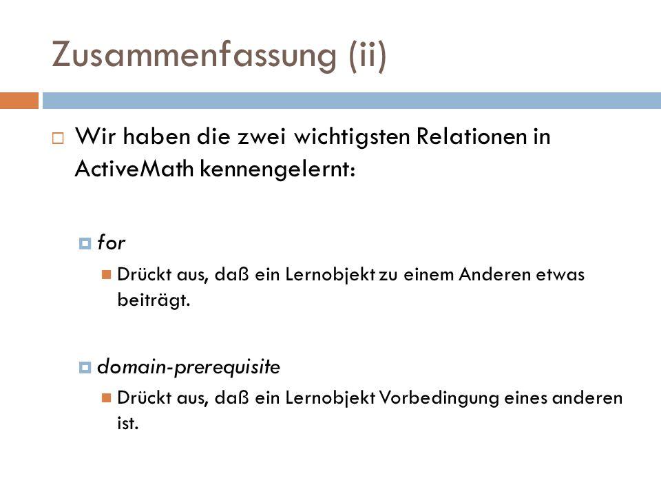 Zusammenfassung (ii)  Wir haben die zwei wichtigsten Relationen in ActiveMath kennengelernt:  for Drückt aus, daß ein Lernobjekt zu einem Anderen et