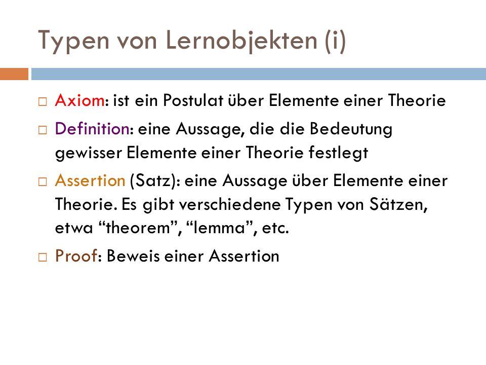 Typen von Lernobjekten (i)  Axiom: ist ein Postulat über Elemente einer Theorie  Definition: eine Aussage, die die Bedeutung gewisser Elemente einer