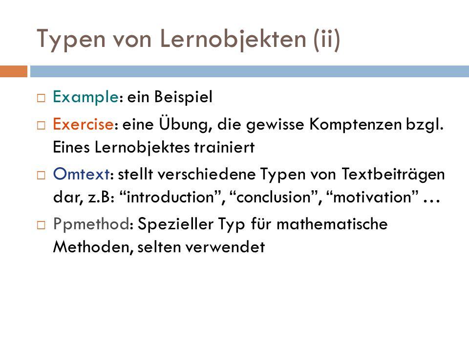 Typen von Lernobjekten (ii)  Example: ein Beispiel  Exercise: eine Übung, die gewisse Komptenzen bzgl. Eines Lernobjektes trainiert  Omtext: stellt