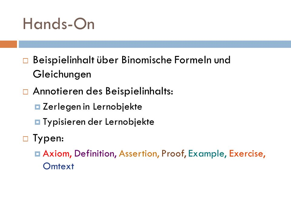 Hands-On  Beispielinhalt über Binomische Formeln und Gleichungen  Annotieren des Beispielinhalts:  Zerlegen in Lernobjekte  Typisieren der Lernobjekte  Typen:  Axiom, Definition, Assertion, Proof, Example, Exercise, Omtext