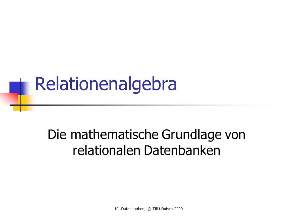 IS: Datenbanken, © Till Hänisch 2000 Relationenalgebra Die mathematische Grundlage von relationalen Datenbanken