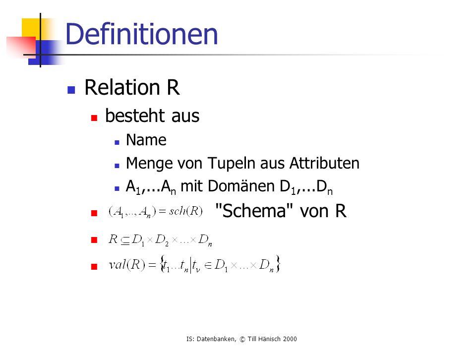 IS: Datenbanken, © Till Hänisch 2000 Definitionen Relation R besteht aus Name Menge von Tupeln aus Attributen A 1,...A n mit Domänen D 1,...D n Schema von R