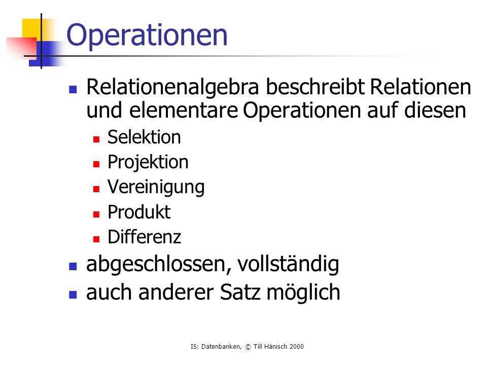 IS: Datenbanken, © Till Hänisch 2000 Operationen Relationenalgebra beschreibt Relationen und elementare Operationen auf diesen Selektion Projektion Vereinigung Produkt Differenz abgeschlossen, vollständig auch anderer Satz möglich
