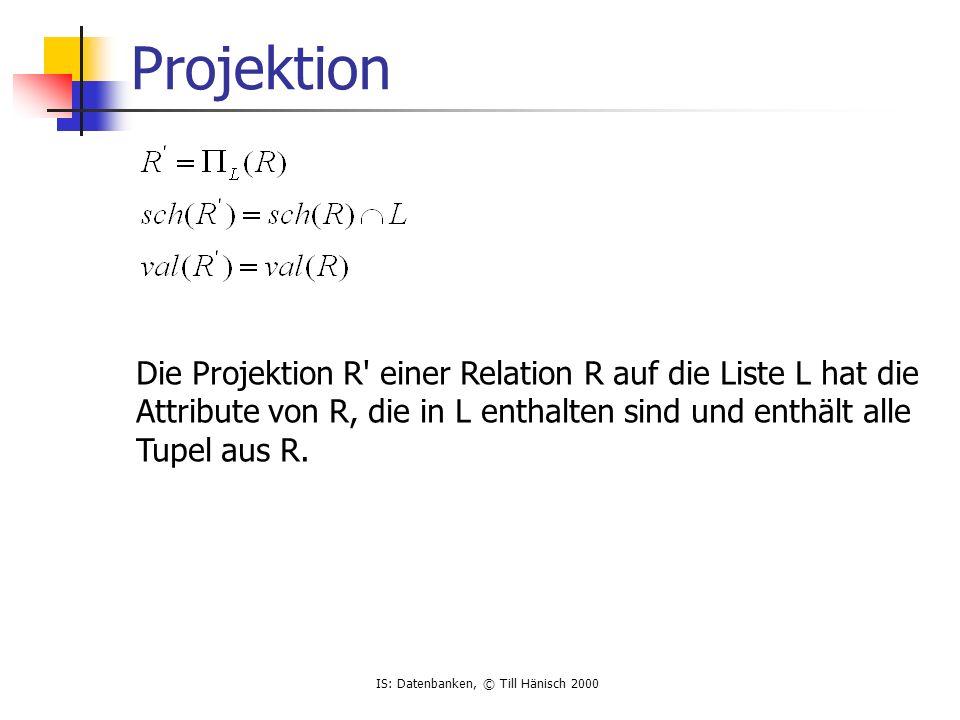 IS: Datenbanken, © Till Hänisch 2000 Projektion Die Projektion R einer Relation R auf die Liste L hat die Attribute von R, die in L enthalten sind und enthält alle Tupel aus R.