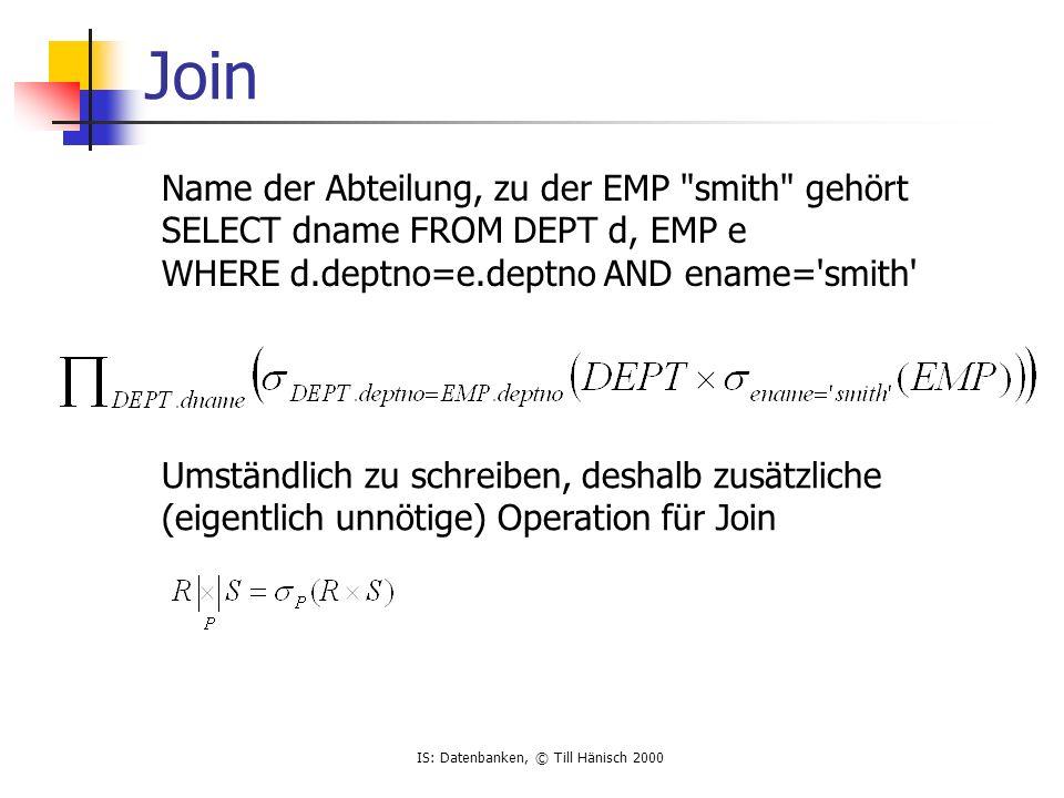 IS: Datenbanken, © Till Hänisch 2000 Join Name der Abteilung, zu der EMP smith gehört SELECT dname FROM DEPT d, EMP e WHERE d.deptno=e.deptno AND ename= smith Umständlich zu schreiben, deshalb zusätzliche (eigentlich unnötige) Operation für Join