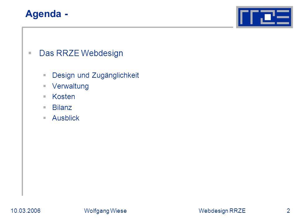 Webdesign RRZE10.03.2006Wolfgang Wiese2 Agenda -  Das RRZE Webdesign  Design und Zugänglichkeit  Verwaltung  Kosten  Bilanz  Ausblick