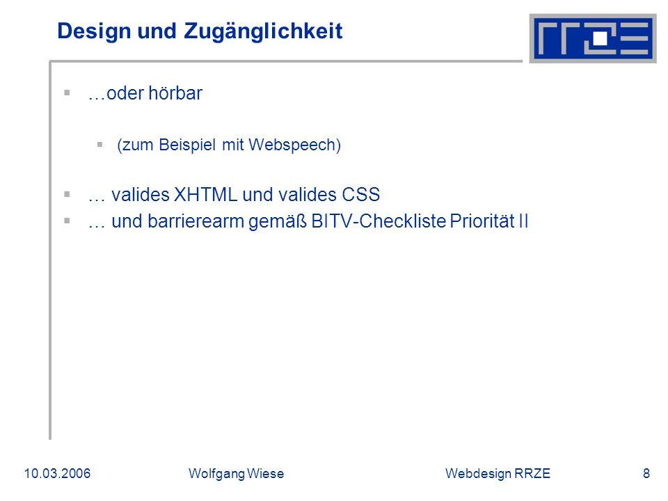 Webdesign RRZE10.03.2006Wolfgang Wiese8 Design und Zugänglichkeit  …oder hörbar  (zum Beispiel mit Webspeech)  … valides XHTML und valides CSS  … und barrierearm gemäß BITV-Checkliste Priorität II