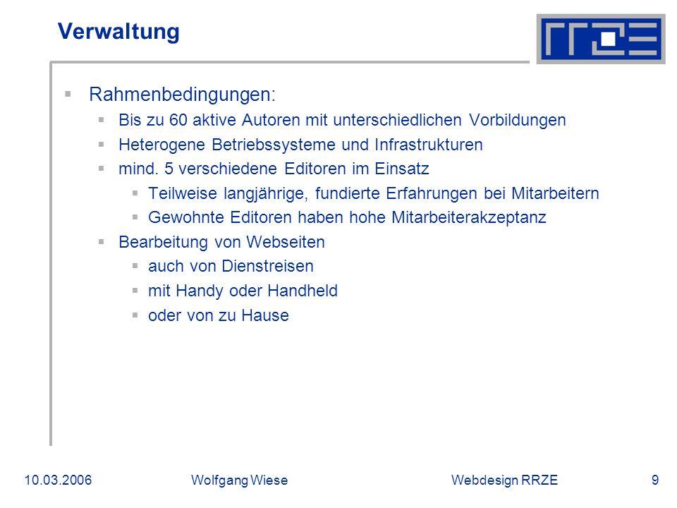 Webdesign RRZE10.03.2006Wolfgang Wiese10 Verwaltung  Rahmenbedingungen:  Redaktionelle Kontrolle nicht erfolgreich einsetzbar  2/3 aller Mitarbeiter mit befristeten Stellen  Übliche Schulungen in spezielle CMS zu teuer (Zeit)  HTML durch viele Schulungen, Eigenausbildung und andere Arbeitgeber geläufig.