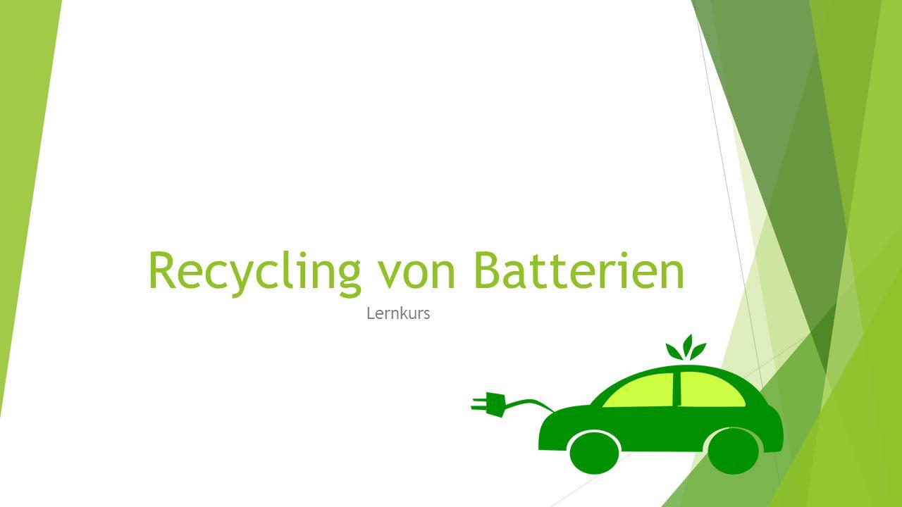 Ziel und Gliederung des Lernkurses Welche Probleme gibt es bei dem Wiederaufbereiten von Batterien.
