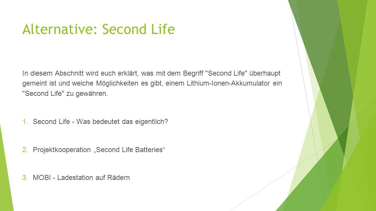 Alternative: Second Life In diesem Abschnitt wird euch erklärt, was mit dem Begriff Second Life überhaupt gemeint ist und welche Möglichkeiten es gibt, einem Lithium-Ionen-Akkumulator ein Second Life zu gewähren.