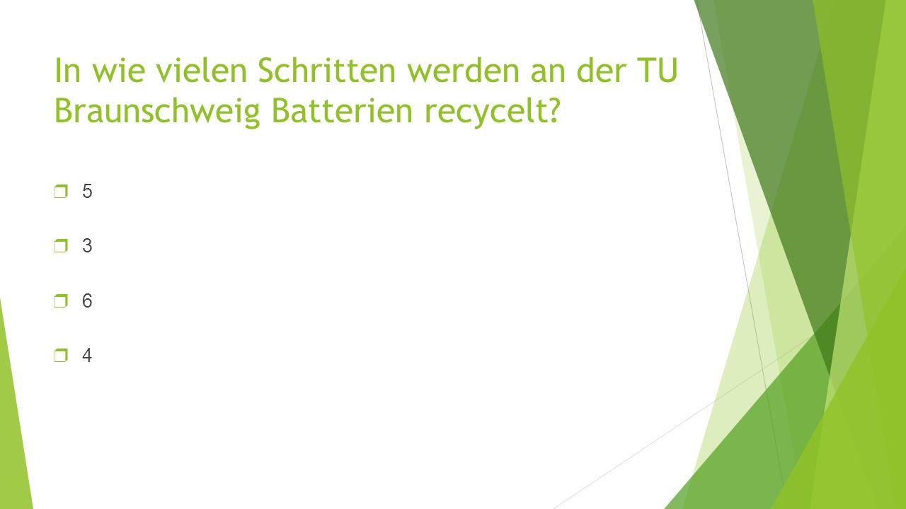 In wie vielen Schritten werden an der TU Braunschweig Batterien recycelt? ❒5❒3❒6❒4❒5❒3❒6❒4