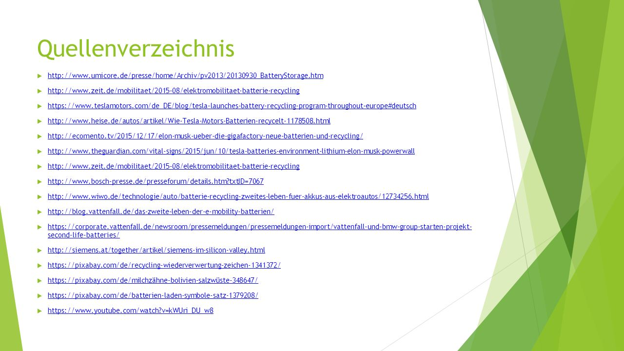 Quellenverzeichnis  http://www.umicore.de/presse/home/Archiv/pv2013/20130930_BatteryStorage.htm http://www.umicore.de/presse/home/Archiv/pv2013/20130930_BatteryStorage.htm  http://www.zeit.de/mobilitaet/2015-08/elektromobilitaet-batterie-recycling http://www.zeit.de/mobilitaet/2015-08/elektromobilitaet-batterie-recycling  https://www.teslamotors.com/de_DE/blog/tesla-launches-battery-recycling-program-throughout-europe#deutsch https://www.teslamotors.com/de_DE/blog/tesla-launches-battery-recycling-program-throughout-europe#deutsch  http://www.heise.de/autos/artikel/Wie-Tesla-Motors-Batterien-recycelt-1178508.html http://www.heise.de/autos/artikel/Wie-Tesla-Motors-Batterien-recycelt-1178508.html  http://ecomento.tv/2015/12/17/elon-musk-ueber-die-gigafactory-neue-batterien-und-recycling/ http://ecomento.tv/2015/12/17/elon-musk-ueber-die-gigafactory-neue-batterien-und-recycling/  http://www.theguardian.com/vital-signs/2015/jun/10/tesla-batteries-environment-lithium-elon-musk-powerwall http://www.theguardian.com/vital-signs/2015/jun/10/tesla-batteries-environment-lithium-elon-musk-powerwall  http://www.zeit.de/mobilitaet/2015-08/elektromobilitaet-batterie-recycling http://www.zeit.de/mobilitaet/2015-08/elektromobilitaet-batterie-recycling  http://www.bosch-presse.de/presseforum/details.htm?txtID=7067 http://www.bosch-presse.de/presseforum/details.htm?txtID=7067  http://www.wiwo.de/technologie/auto/batterie-recycling-zweites-leben-fuer-akkus-aus-elektroautos/12734256.html http://www.wiwo.de/technologie/auto/batterie-recycling-zweites-leben-fuer-akkus-aus-elektroautos/12734256.html  http://blog.vattenfall.de/das-zweite-leben-der-e-mobility-batterien/ http://blog.vattenfall.de/das-zweite-leben-der-e-mobility-batterien/  https://corporate.vattenfall.de/newsroom/pressemeldungen/pressemeldungen-import/vattenfall-und-bmw-group-starten-projekt- second-life-batteries/ https://corporate.vattenfall.de/newsroom/pressemeldungen/pressemeldungen-import/vattenfall-und-bmw-group-starten-