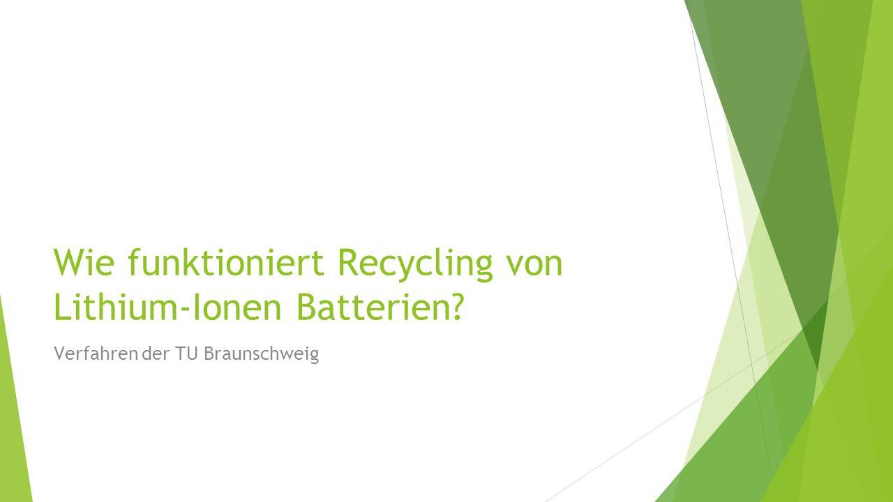 Problemstellung Recycling In dieser Einheit werden folgende Themen erläutert: 1.Verfahren der TU Braunschweig 2.Ziele 3.Das Verfahren 4.Schritte des Verfahrens 5.Video - Battery LabFactory Braunschweig