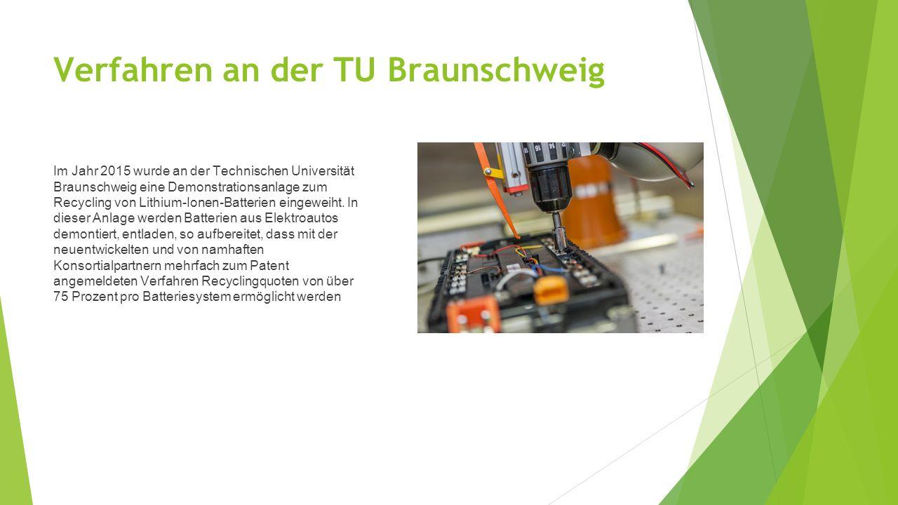 Verfahren an der TU Braunschweig Im Jahr 2015 wurde an der Technischen Universität Braunschweig eine Demonstrationsanlage zum Recycling von Lithium-Ionen-Batterien eingeweiht.