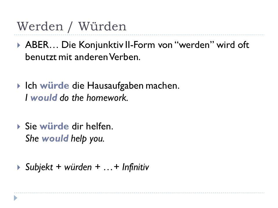Werden / Würden  ABER… Die Konjunktiv II-Form von werden wird oft benutzt mit anderen Verben.