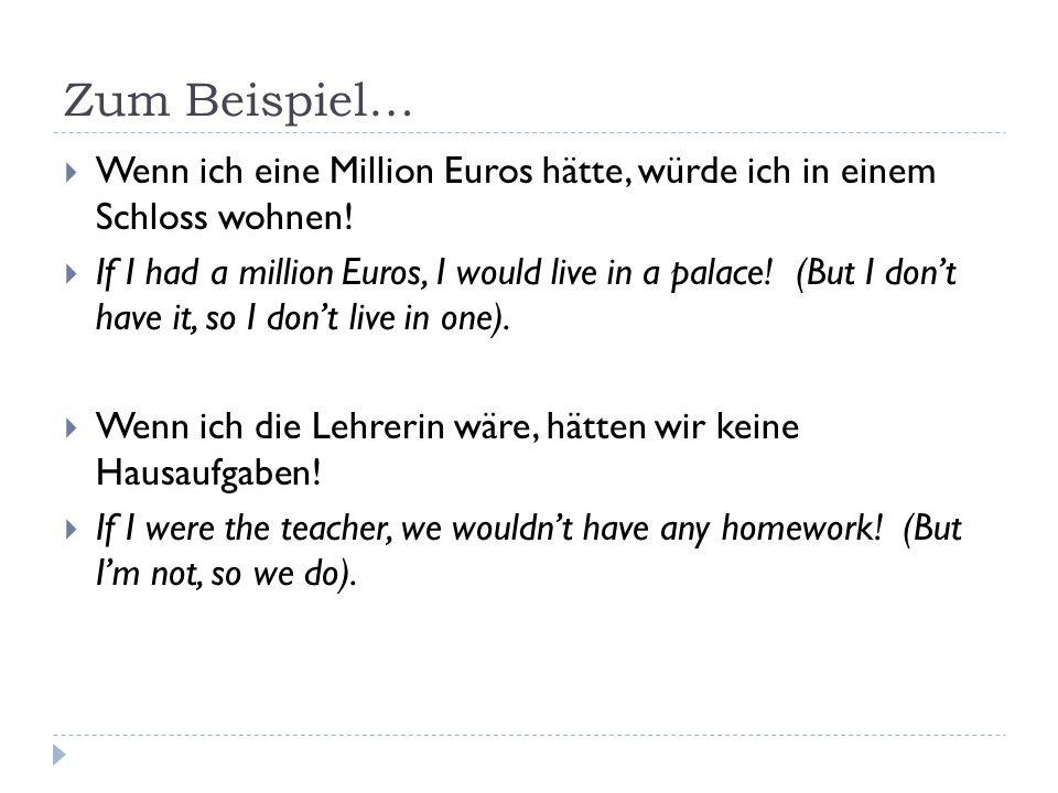 Zum Beispiel…  Wenn ich eine Million Euros hätte, würde ich in einem Schloss wohnen.