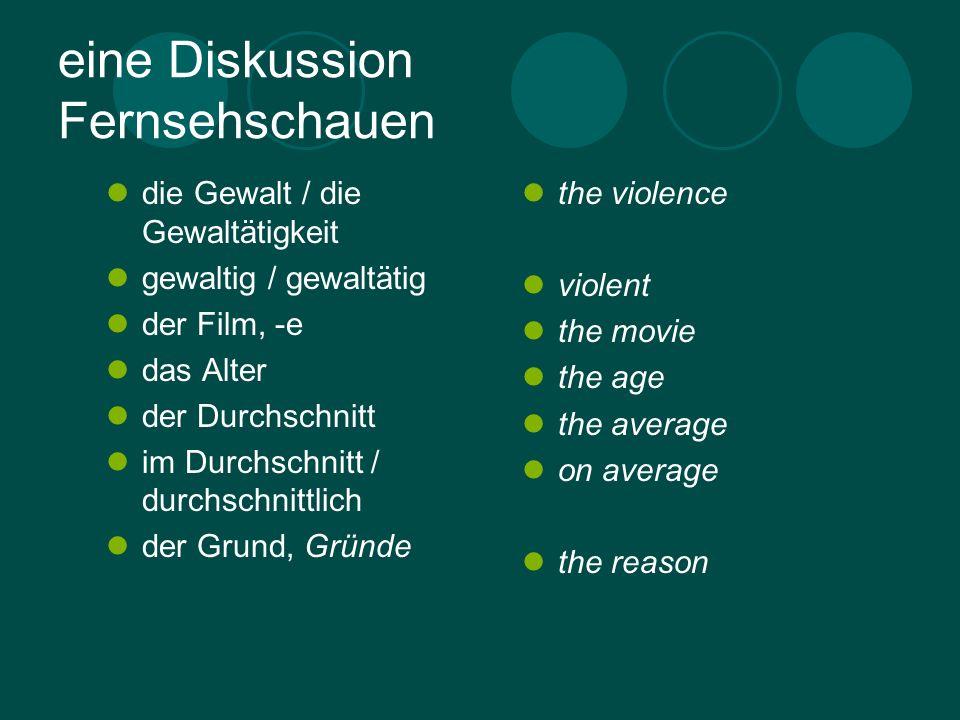 eine Diskussion Fernsehschauen die Gewalt / die Gewaltätigkeit gewaltig / gewaltätig der Film, -e das Alter der Durchschnitt im Durchschnitt / durchschnittlich der Grund, Gründe the violence violent the movie the age the average on average the reason