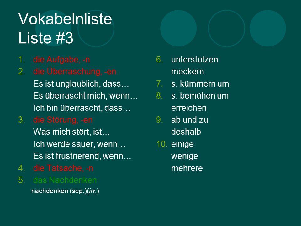 Vokabelnliste Liste #3 1.die Aufgabe, -n 2.die Überraschung, -en Es ist unglaublich, dass… Es überrascht mich, wenn… Ich bin überrascht, dass… 3.die Störung, -en Was mich stört, ist… Ich werde sauer, wenn… Es ist frustrierend, wenn… 4.die Tatsache, -n 5.das Nachdenken nachdenken (sep.)(irr.) 6.unterstützen meckern 7.s.