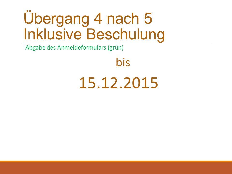 Übergang 4 nach 5 Inklusive Beschulung Abgabe des Anmeldeformulars (grün) bis 15.12.2015