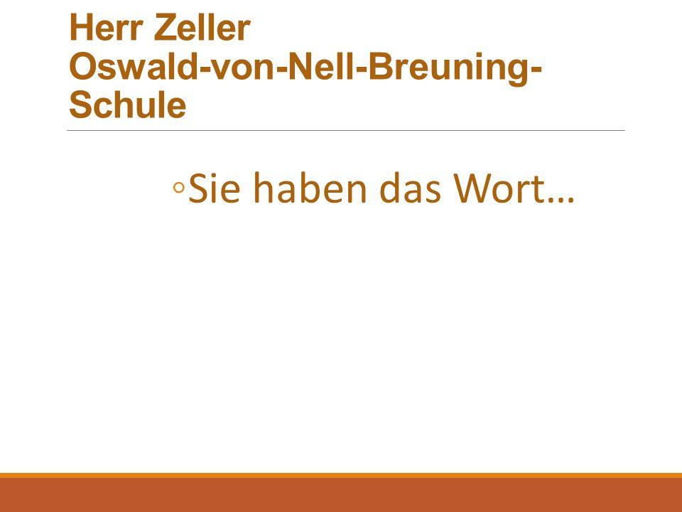Herr Zeller Oswald-von-Nell-Breuning- Schule ◦Sie haben das Wort…