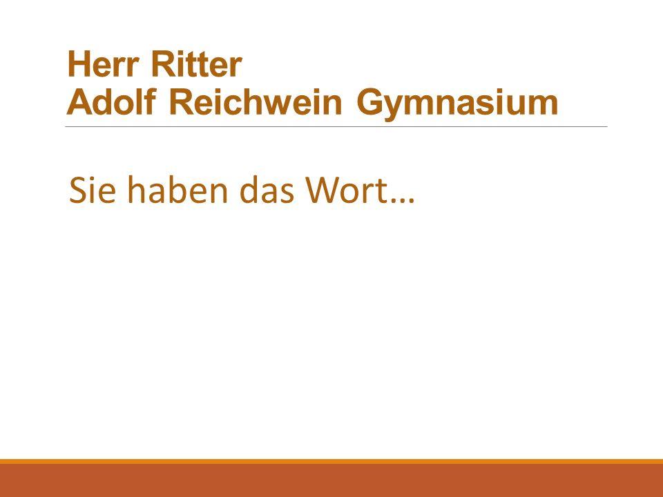 Herr Ritter Adolf Reichwein Gymnasium Sie haben das Wort…
