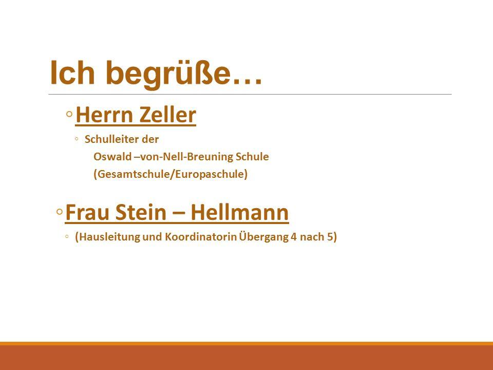 Ich begrüße… ◦Herrn Zeller ◦Schulleiter der Oswald –von-Nell-Breuning Schule (Gesamtschule/Europaschule) ◦Frau Stein – Hellmann ◦(Hausleitung und Koordinatorin Übergang 4 nach 5)