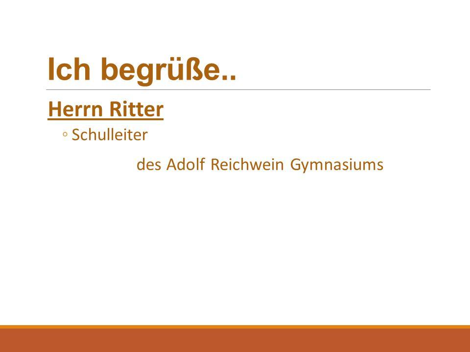 Ich begrüße.. Herrn Ritter ◦Schulleiter des Adolf Reichwein Gymnasiums