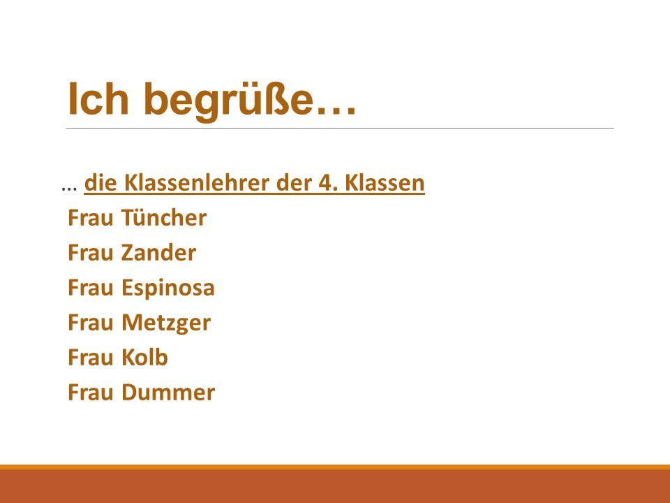 Ich begrüße… … die Klassenlehrer der 4. Klassen Frau Tüncher Frau Zander Frau Espinosa Frau Metzger Frau Kolb Frau Dummer