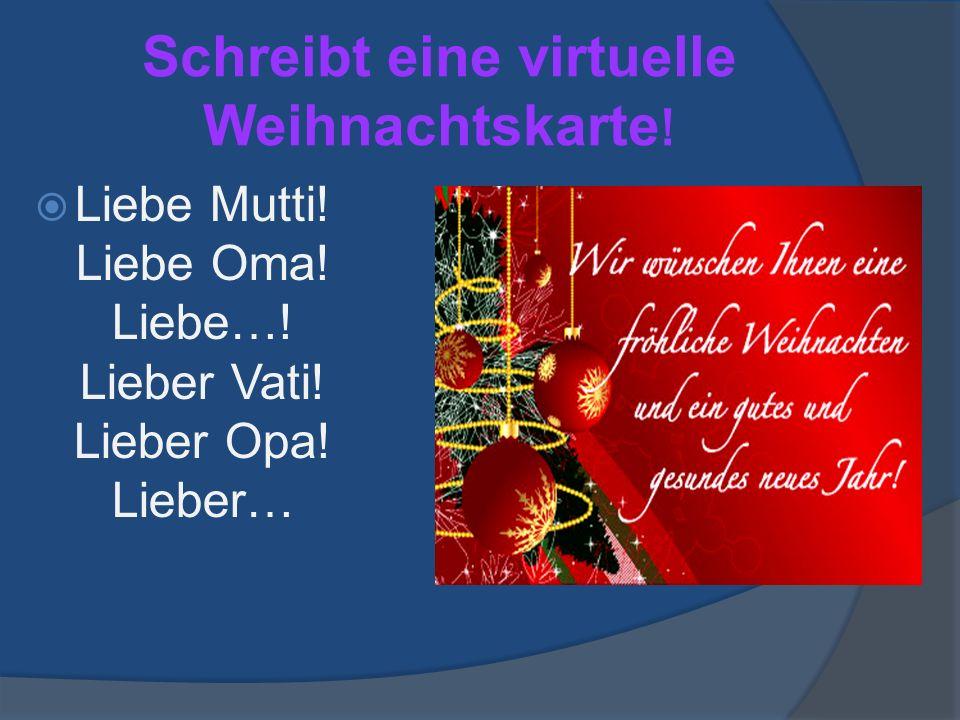 Schreibt eine virtuelle Weihnachtskarte . Liebe Mutti.