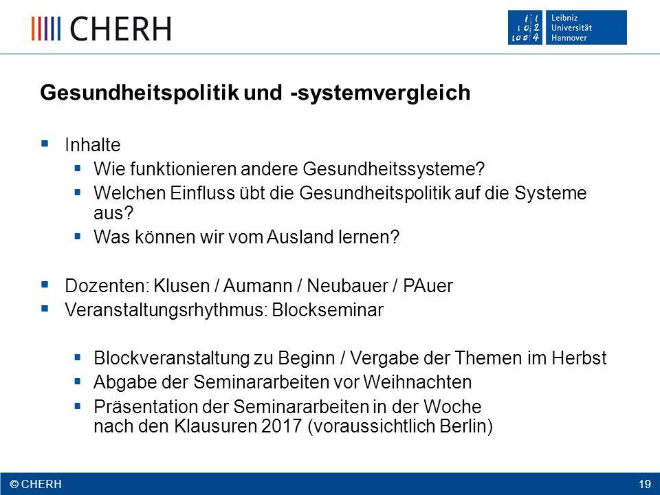 © CHERH 2012 19 © CHERH 19 Gesundheitspolitik und -systemvergleich  Inhalte  Wie funktionieren andere Gesundheitssysteme.