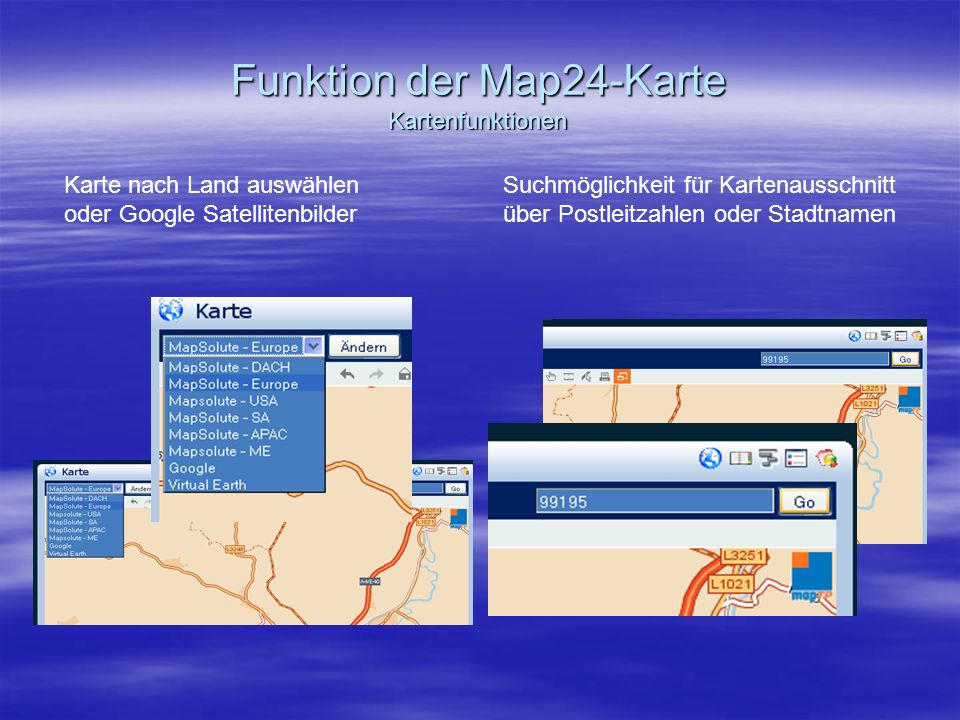 Funktion der Map24-Karte Kartenfunktionen Karte nach Land auswählen oder Google Satellitenbilder Suchmöglichkeit für Kartenausschnitt über Postleitzahlen oder Stadtnamen