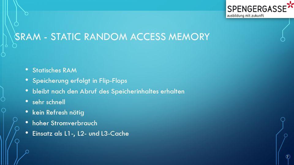 SRAM - STATIC RANDOM ACCESS MEMORY Statisches RAM Speicherung erfolgt in Flip-Flops bleibt nach den Abruf des Speicherinhaltes erhalten sehr schnell kein Refresh nötig hoher Stromverbrauch Einsatz als L1-, L2- und L3-Cache 7