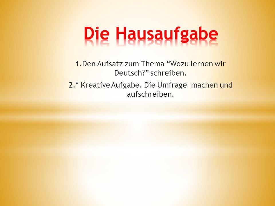 1.Den Aufsatz zum Thema Wozu lernen wir Deutsch schreiben.