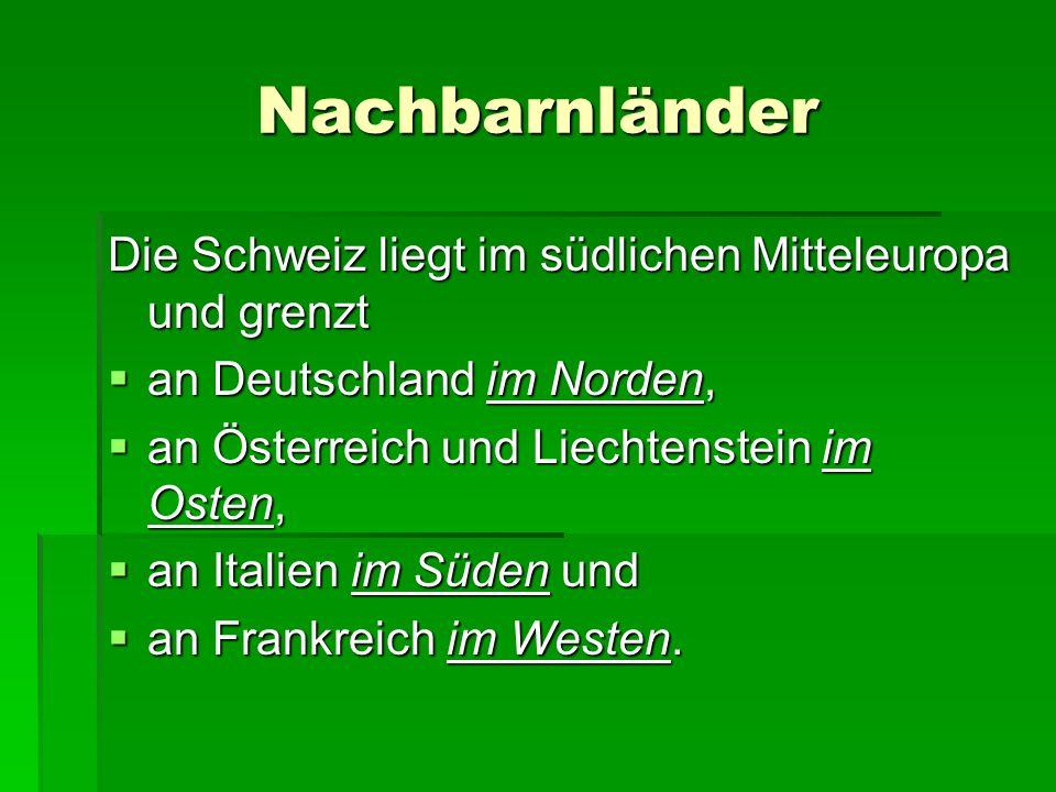 Nachbarnländer Die Schweiz liegt im südlichen Mitteleuropa und grenzt  an Deutschland im Norden,  an Österreich und Liechtenstein im Osten,  an Italien im Süden und  an Frankreich im Westen.