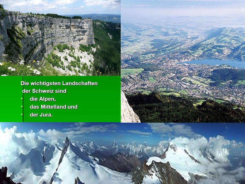Die wichtigsten Landschaften der Schweiz sind der Schweiz sind  die Alpen,  das Mittelland und  der Jura.