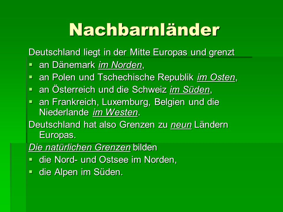 Nachbarnländer Deutschland liegt in der Mitte Europas und grenzt  an Dänemark im Norden,  an Polen und Tschechische Republik im Osten,  an Österreich und die Schweiz im Süden,  an Frankreich, Luxemburg, Belgien und die Niederlande im Westen.