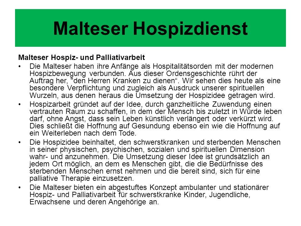 Malteser Hospiz- und Palliativarbeit Die Malteser haben ihre Anfänge als Hospitalitätsorden mit der modernen Hospizbewegung verbunden. Aus dieser Orde