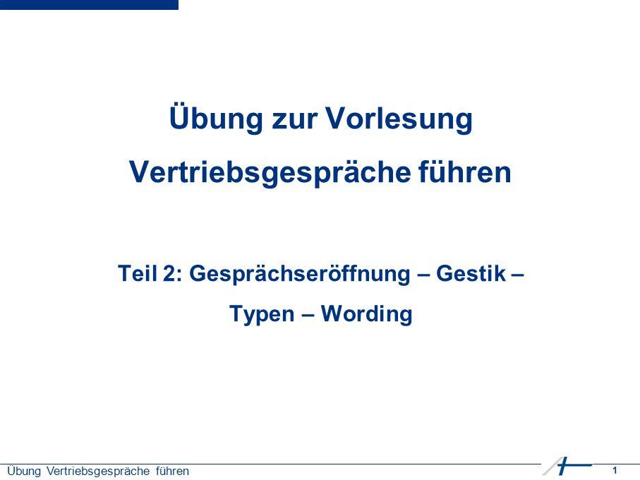 1 Übung Vertriebsgespräche führen Übung zur Vorlesung Vertriebsgespräche führen Teil 2: Gesprächseröffnung – Gestik – Typen – Wording