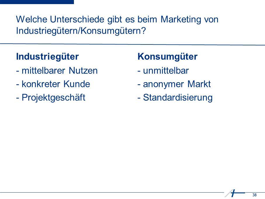 38 Welche Unterschiede gibt es beim Marketing von Industriegütern/Konsumgütern? Industriegüter - mittelbarer Nutzen - konkreter Kunde - Projektgeschäf
