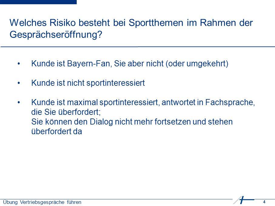 4 Übung Vertriebsgespräche führen Welches Risiko besteht bei Sportthemen im Rahmen der Gesprächseröffnung? Kunde ist Bayern-Fan, Sie aber nicht (oder