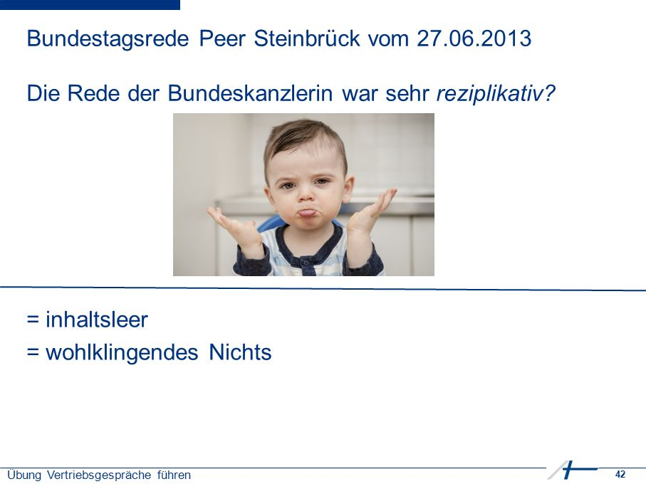 42 Übung Vertriebsgespräche führen Bundestagsrede Peer Steinbrück vom 27.06.2013 Die Rede der Bundeskanzlerin war sehr reziplikativ? = inhaltsleer = w