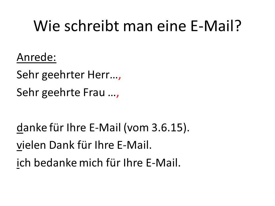 Wie schreibt man eine E-Mail? Anrede: Sehr geehrter Herr…, Sehr geehrte Frau …, danke für Ihre E-Mail (vom 3.6.15). vielen Dank für Ihre E-Mail. ich b