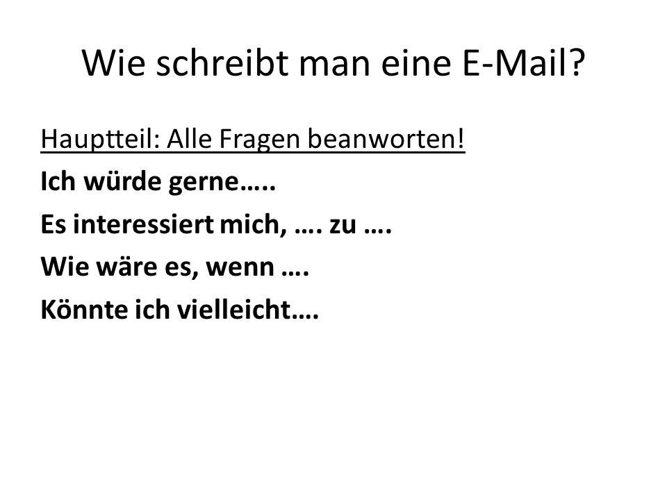 Wie schreibt man eine E-Mail? Hauptteil: Alle Fragen beanworten! Ich würde gerne….. Es interessiert mich, …. zu …. Wie wäre es, wenn …. Könnte ich vie