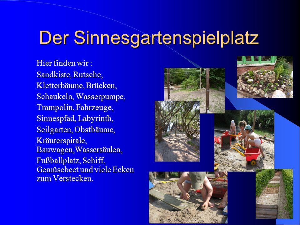 Der Sinnesgartenspielplatz Hier finden wir : Sandkiste, Rutsche, Kletterbäume, Brücken, Schaukeln, Wasserpumpe, Trampolin, Fahrzeuge, Sinnespfad, Laby